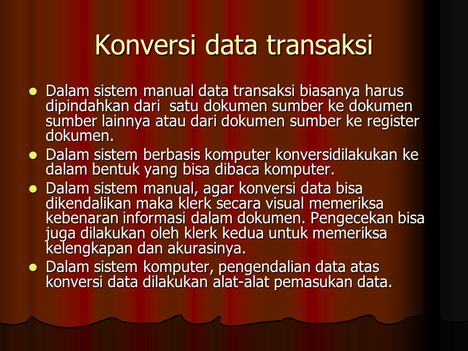 Konversi data transaksi Dalam sistem manual data transaksi biasanya harus dipindahkan dari satu dokumen sumber ke dokumen sumber lainnya atau dari dok