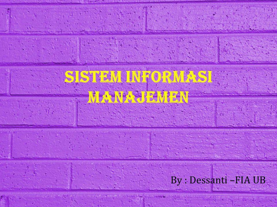 SISTEM INFORMASI MANAJEMEN By : Dessanti –FIA UB