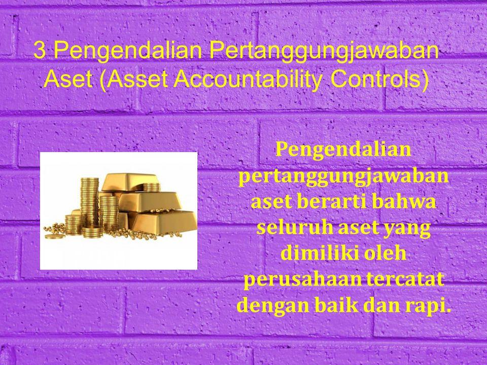 3 Pengendalian Pertanggungjawaban Aset (Asset Accountability Controls) Pengendalian pertanggungjawaban aset berarti bahwa seluruh aset yang dimiliki o