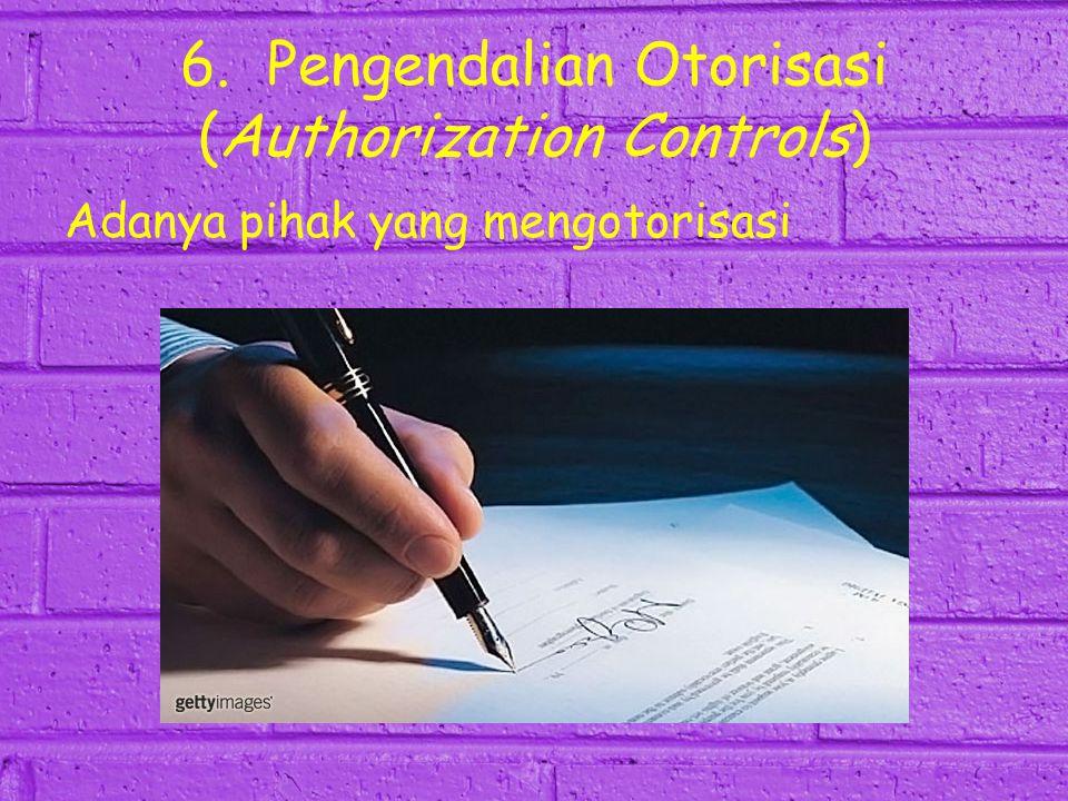 6. Pengendalian Otorisasi (Authorization Controls) Adanya pihak yang mengotorisasi