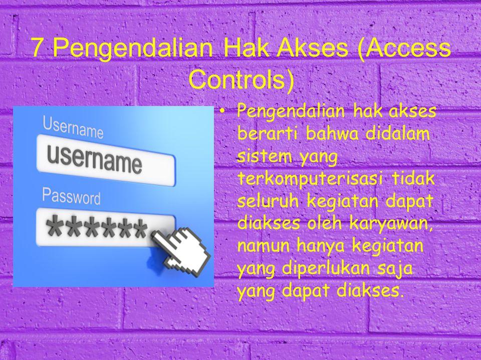 7 Pengendalian Hak Akses (Access Controls) Pengendalian hak akses berarti bahwa didalam sistem yang terkomputerisasi tidak seluruh kegiatan dapat diak