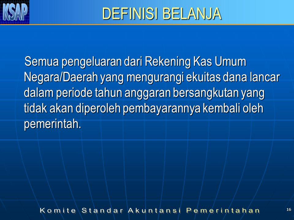16 DEFINISI BELANJA Semua pengeluaran dari Rekening Kas Umum Negara/Daerah yang mengurangi ekuitas dana lancar dalam periode tahun anggaran bersangkutan yang tidak akan diperoleh pembayarannya kembali oleh pemerintah.