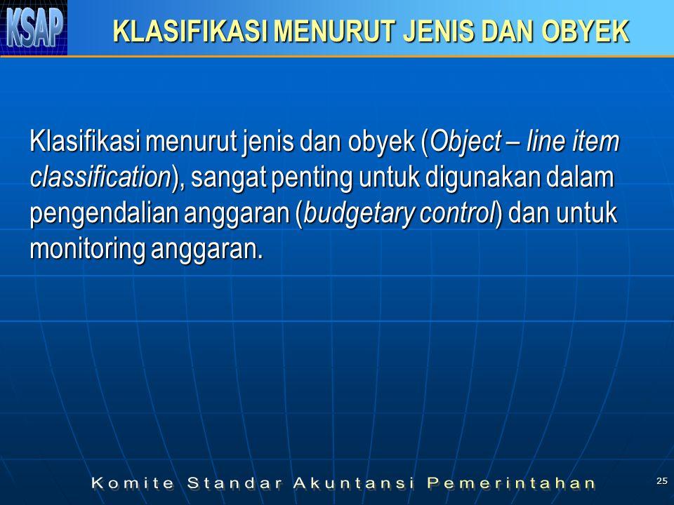 25 KLASIFIKASI MENURUT JENIS DAN OBYEK Klasifikasi menurut jenis dan obyek ( Object – line item classification ), sangat penting untuk digunakan dalam pengendalian anggaran ( budgetary control ) dan untuk monitoring anggaran.