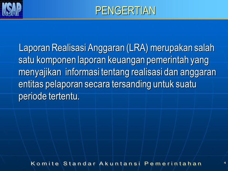 4 PENGERTIAN Laporan Realisasi Anggaran (LRA) merupakan salah satu komponen laporan keuangan pemerintah yang menyajikan informasi tentang realisasi dan anggaran entitas pelaporan secara tersanding untuk suatu periode tertentu.