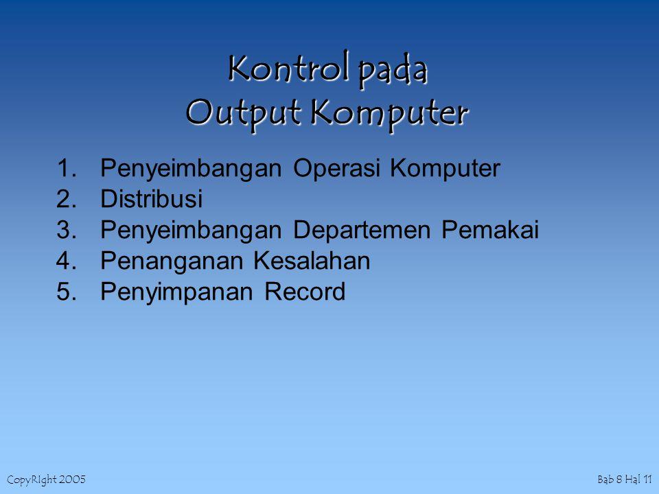 CopyRIght 2005 Bab 8 Hal 11 Kontrol pada Output Komputer 1.Penyeimbangan Operasi Komputer 2.Distribusi 3.Penyeimbangan Departemen Pemakai 4.Penanganan Kesalahan 5.Penyimpanan Record