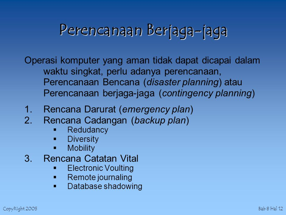 CopyRIght 2005 Bab 8 Hal 12 Perencanaan Berjaga-jaga Operasi komputer yang aman tidak dapat dicapai dalam waktu singkat, perlu adanya perencanaan, Perencanaan Bencana (disaster planning) atau Perencanaan berjaga-jaga (contingency planning) 1.Rencana Darurat (emergency plan) 2.Rencana Cadangan (backup plan)  Redudancy  Diversity  Mobility 3.Rencana Catatan Vital  Electronic Voulting  Remote journaling  Database shadowing