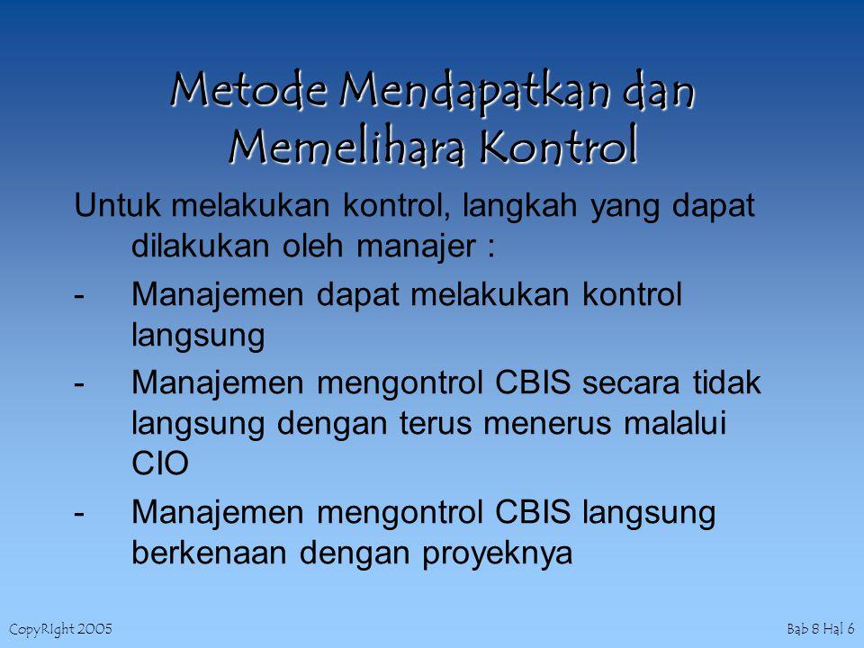 CopyRIght 2005 Bab 8 Hal 6 Metode Mendapatkan dan Memelihara Kontrol Untuk melakukan kontrol, langkah yang dapat dilakukan oleh manajer : -Manajemen dapat melakukan kontrol langsung -Manajemen mengontrol CBIS secara tidak langsung dengan terus menerus malalui CIO -Manajemen mengontrol CBIS langsung berkenaan dengan proyeknya