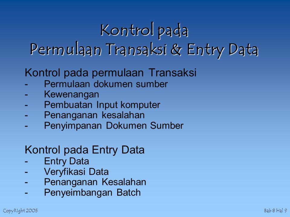 CopyRIght 2005 Bab 8 Hal 10 Kontrol pada Komunikasi Data & Pemrosesan Kontrol pada komunikasi data -Kontrol Pengiriman Pesan -Kontrol Channel Komunikasi -Kontrol Penerimaan Pesan Kontrol Pada Pemrosesan Komputer 1.Penanganan Data 2.Penanganan Kesalahan 3.Kontrol Database dan perpustakaan software Password Direktory Pemakai Direktory Field Enkripsi