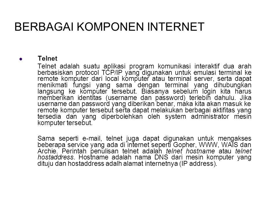 BERBAGAI KOMPONEN INTERNET Telnet Telnet adalah suatu aplikasi program komunikasi interaktif dua arah berbasiskan protocol TCP/IP yang digunakan untuk emulasi terminal ke remote komputer dari local komputer atau terminal server, serta dapat menikmati fungsi yang sama dengan terminal yang dihubungkan langsung ke komputer tersebut.
