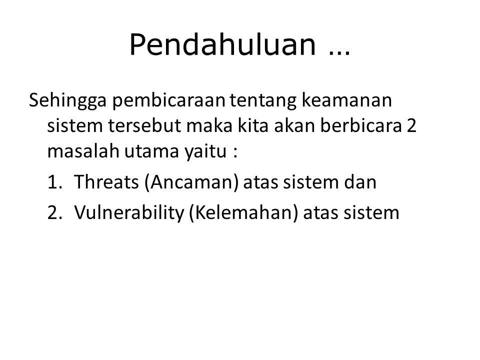 Pendahuluan … Sehingga pembicaraan tentang keamanan sistem tersebut maka kita akan berbicara 2 masalah utama yaitu : 1.Threats (Ancaman) atas sistem dan 2.Vulnerability (Kelemahan) atas sistem