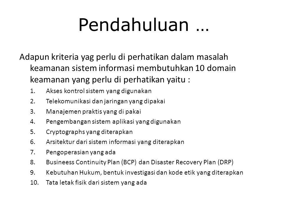 Pendahuluan … Adapun kriteria yag perlu di perhatikan dalam masalah keamanan sistem informasi membutuhkan 10 domain keamanan yang perlu di perhatikan yaitu : 1.Akses kontrol sistem yang digunakan 2.Telekomunikasi dan jaringan yang dipakai 3.Manajemen praktis yang di pakai 4.Pengembangan sistem aplikasi yang digunakan 5.Cryptographs yang diterapkan 6.Arsitektur dari sistem informasi yang diterapkan 7.Pengoperasian yang ada 8.Busineess Continuity Plan (BCP) dan Disaster Recovery Plan (DRP) 9.Kebutuhan Hukum, bentuk investigasi dan kode etik yang diterapkan 10.Tata letak fisik dari sistem yang ada