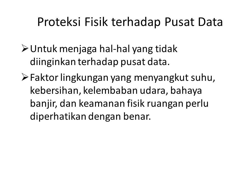 Proteksi Fisik terhadap Pusat Data  Untuk menjaga hal-hal yang tidak diinginkan terhadap pusat data.