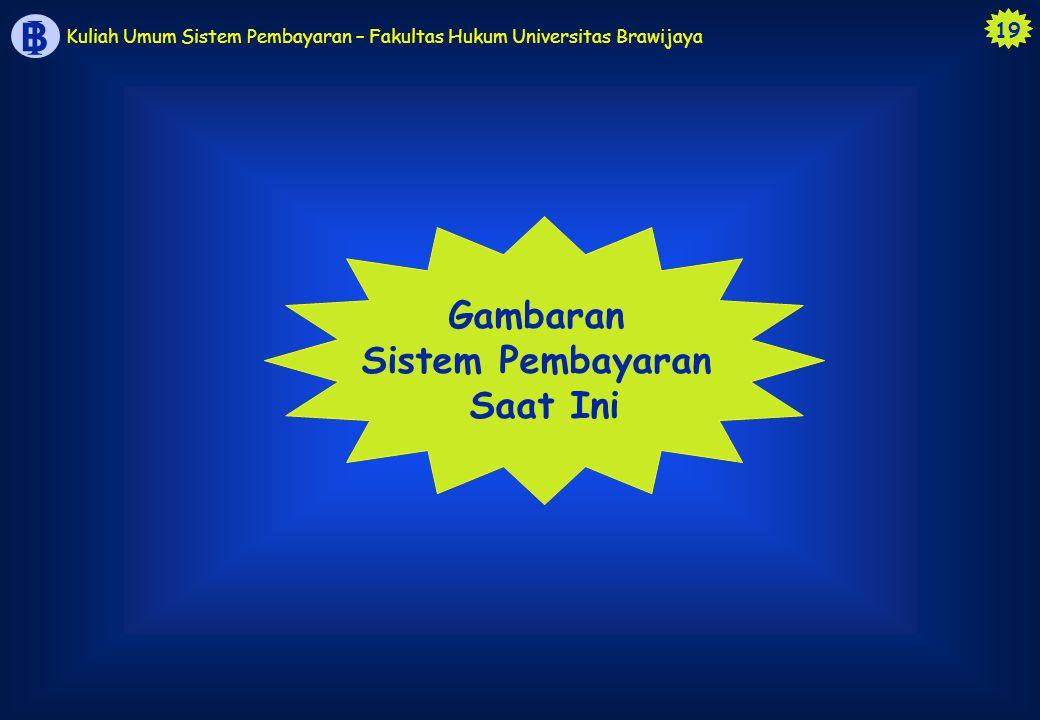 19 B I Kuliah Umum Sistem Pembayaran – Fakultas Hukum Universitas Brawijaya Gambaran Sistem Pembayaran Saat Ini