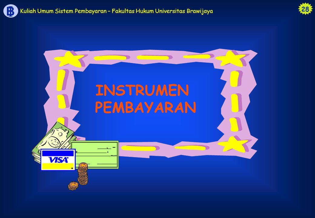 28 B I Kuliah Umum Sistem Pembayaran – Fakultas Hukum Universitas Brawijaya INSTRUMEN PEMBAYARAN