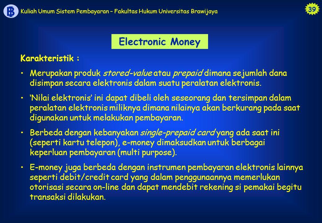 39 B I Kuliah Umum Sistem Pembayaran – Fakultas Hukum Universitas Brawijaya Electronic Money Karakteristik : Merupakan produk stored-value atau prepai
