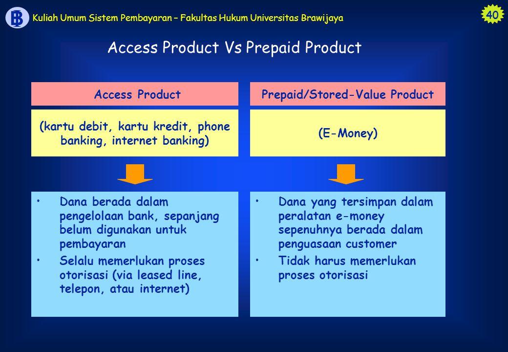 40 B I Kuliah Umum Sistem Pembayaran – Fakultas Hukum Universitas Brawijaya Access Product Vs Prepaid Product Dana yang tersimpan dalam peralatan e-mo