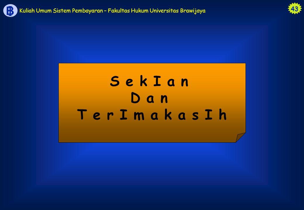 43 B I Kuliah Umum Sistem Pembayaran – Fakultas Hukum Universitas Brawijaya S e k I a n D a n T e r I m a k a s I h