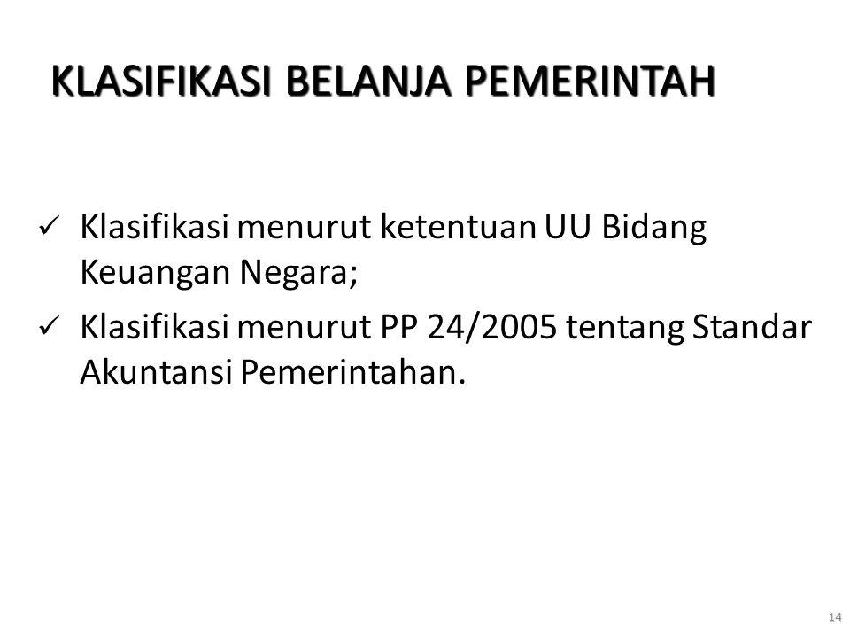 14 KLASIFIKASI BELANJA PEMERINTAH Klasifikasi menurut ketentuan UU Bidang Keuangan Negara; Klasifikasi menurut PP 24/2005 tentang Standar Akuntansi Pe