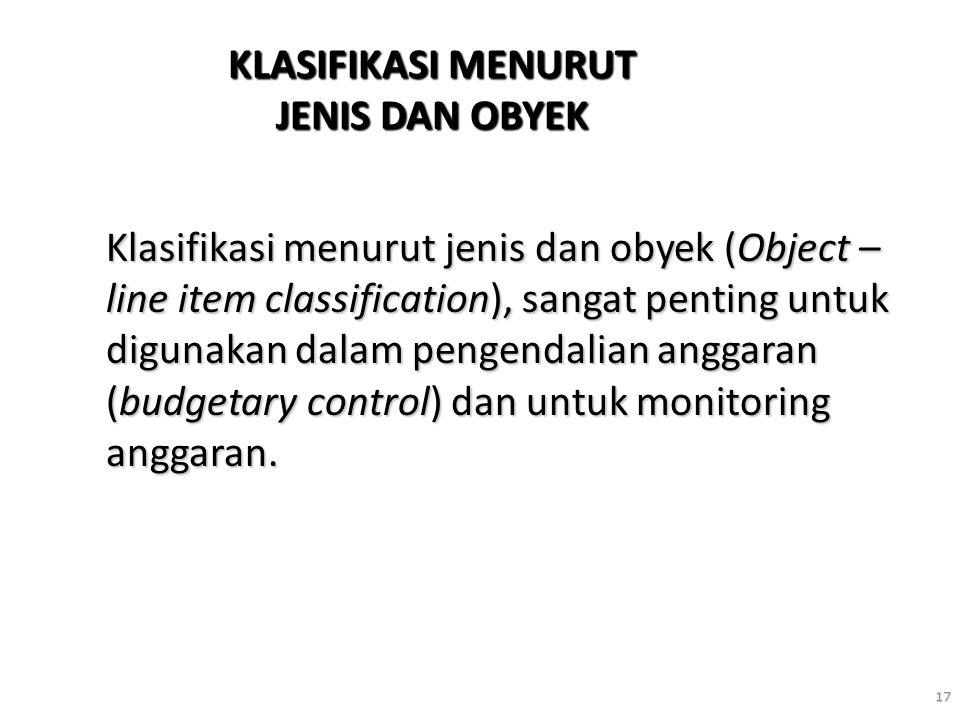 17 KLASIFIKASI MENURUT JENIS DAN OBYEK Klasifikasi menurut jenis dan obyek (Object – line item classification), sangat penting untuk digunakan dalam p