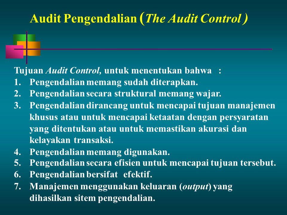 Audit Pengendalian ( The Audit Control ) Tujuan Audit Control, untuk menentukan bahwa: 1.Pengendalian memang sudah diterapkan. 2.Pengendalian secara s