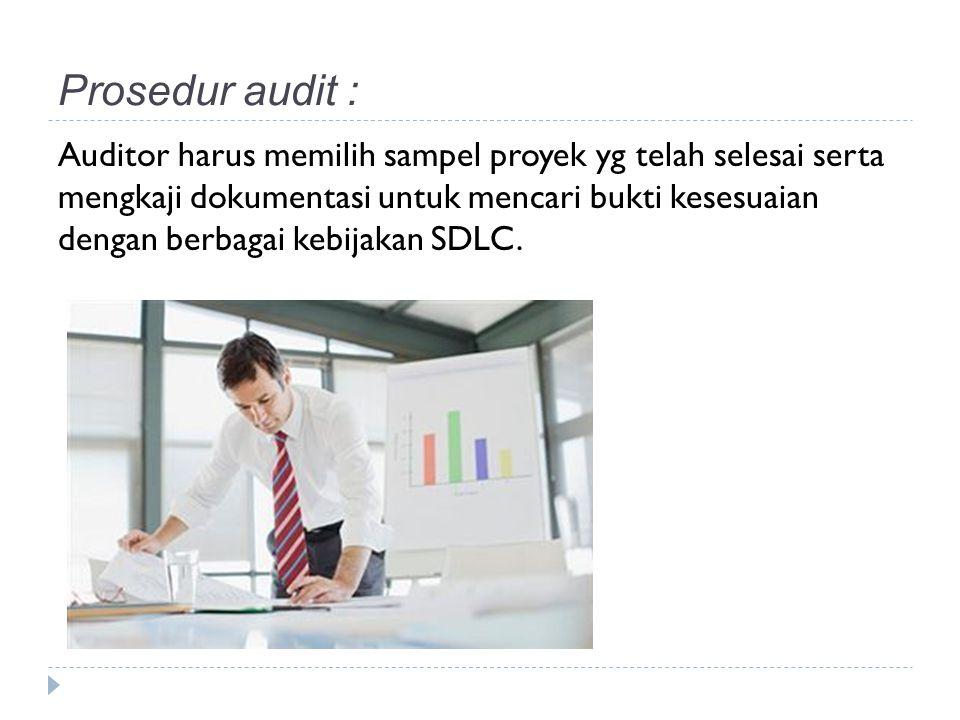 Prosedur audit : Auditor harus memilih sampel proyek yg telah selesai serta mengkaji dokumentasi untuk mencari bukti kesesuaian dengan berbagai kebijakan SDLC.