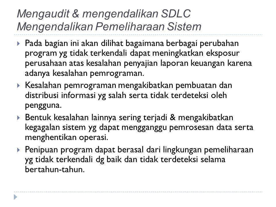 Mengaudit & mengendalikan SDLC Mengendalikan Pemeliharaan Sistem  Pada bagian ini akan dilihat bagaimana berbagai perubahan program yg tidak terkendali dapat meningkatkan eksposur perusahaan atas kesalahan penyajian laporan keuangan karena adanya kesalahan pemrograman.