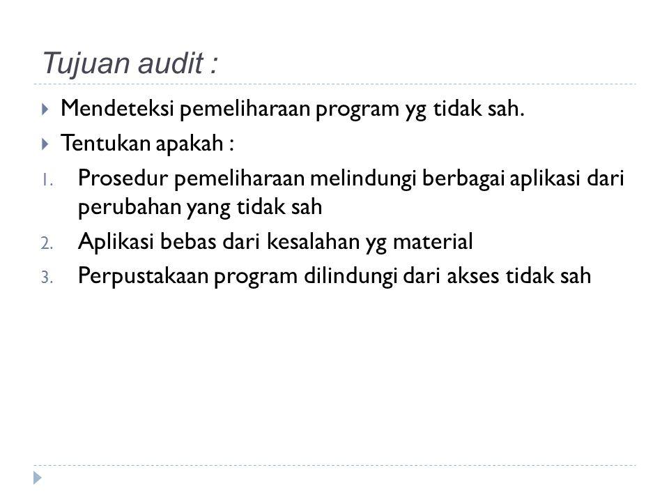 Tujuan audit :  Mendeteksi pemeliharaan program yg tidak sah.