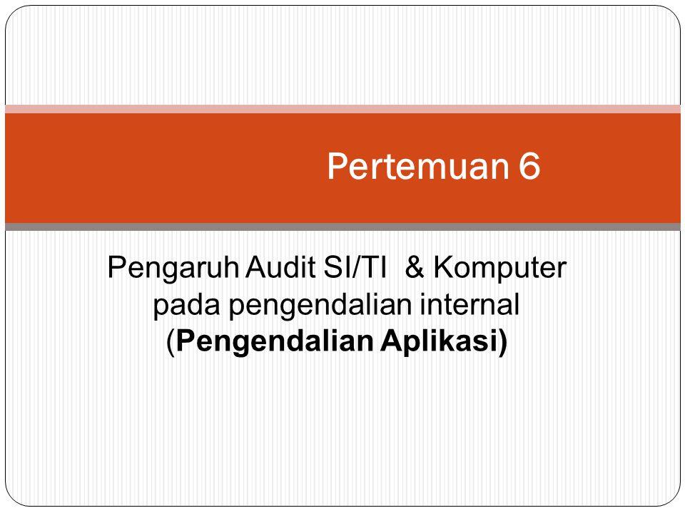 Pertemuan 6 Pengaruh Audit SI/TI & Komputer pada pengendalian internal (Pengendalian Aplikasi)