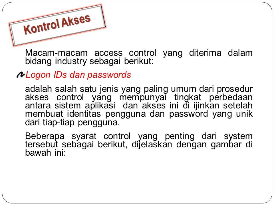 Macam-macam access control yang diterima dalam bidang industry sebagai berikut: Logon IDs dan passwords adalah salah satu jenis yang paling umum dari prosedur akses control yang mempunyai tingkat perbedaan antara sistem aplikasi dan akses ini di ijinkan setelah membuat identitas pengguna dan password yang unik dari tiap-tiap pengguna.