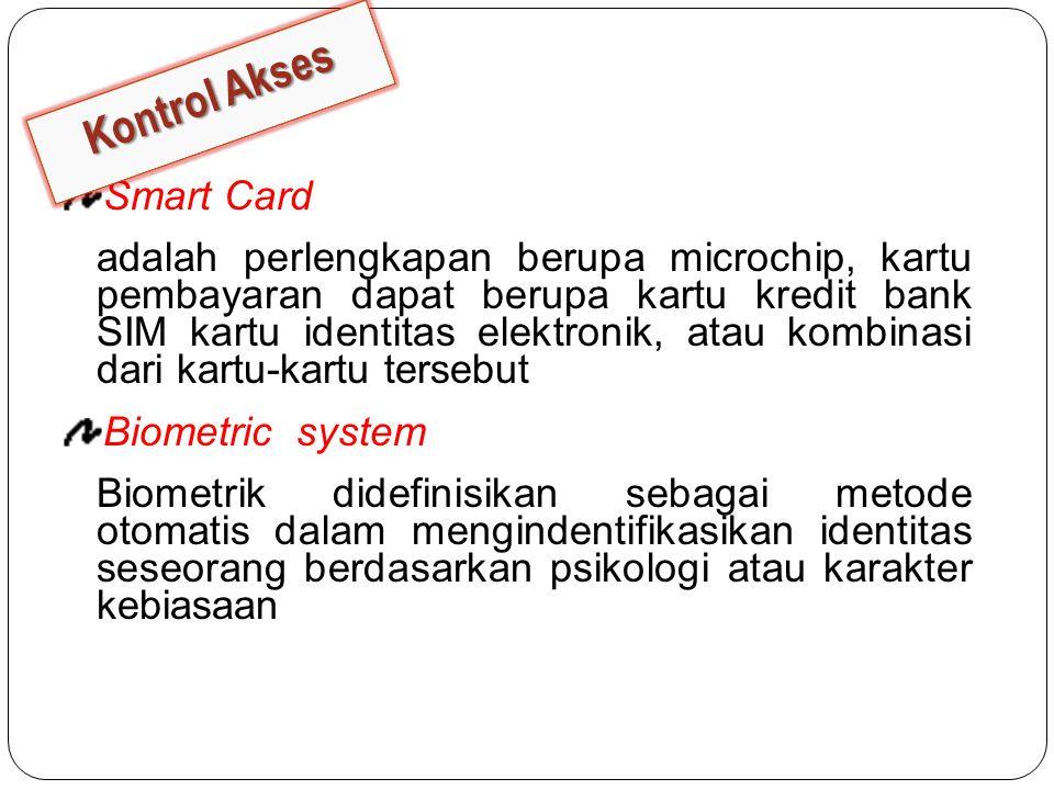 Smart Card adalah perlengkapan berupa microchip, kartu pembayaran dapat berupa kartu kredit bank SIM kartu identitas elektronik, atau kombinasi dari kartu-kartu tersebut Biometric system Biometrik didefinisikan sebagai metode otomatis dalam mengindentifikasikan identitas seseorang berdasarkan psikologi atau karakter kebiasaan Kontrol Akses