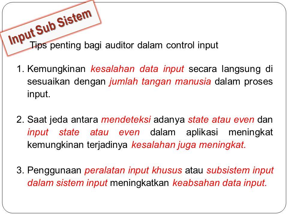 Tips penting bagi auditor dalam control input 1.Kemungkinan kesalahan data input secara langsung di sesuaikan dengan jumlah tangan manusia dalam proses input.