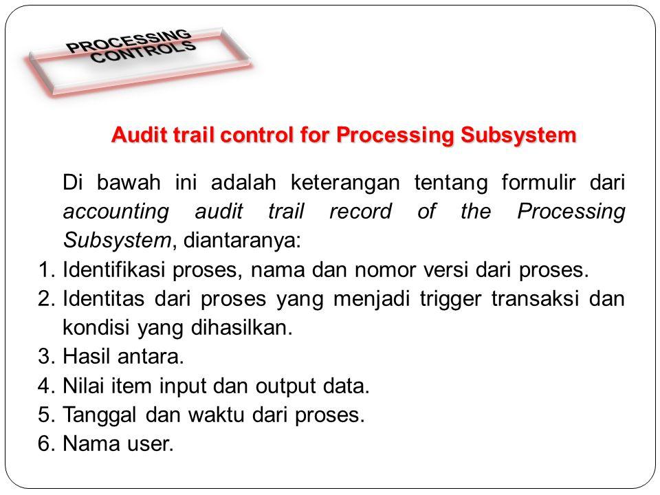 Audit trail control for Processing Subsystem Di bawah ini adalah keterangan tentang formulir dari accounting audit trail record of the Processing Subsystem, diantaranya: 1.Identifikasi proses, nama dan nomor versi dari proses.
