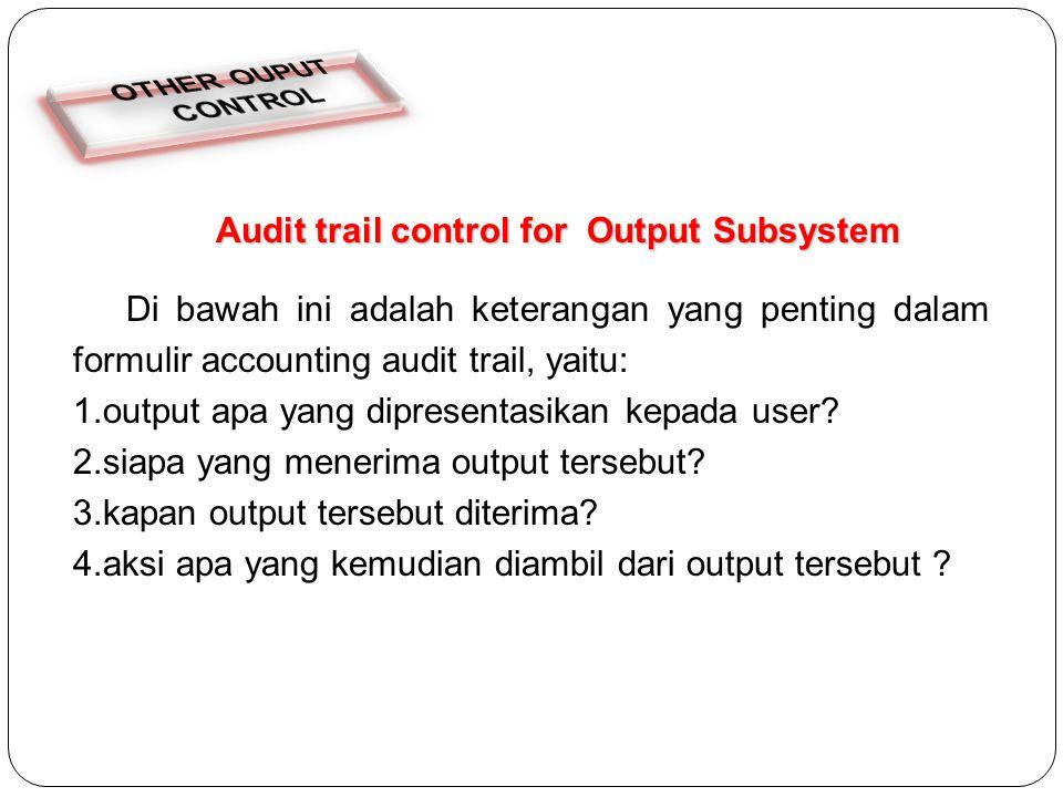 Audit trail control for Output Subsystem Di bawah ini adalah keterangan yang penting dalam formulir accounting audit trail, yaitu: 1.output apa yang dipresentasikan kepada user.