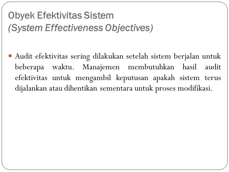Obyek Efektivitas Sistem (System Effectiveness Objectives) Audit efektivitas sering dilakukan setelah sistem berjalan untuk beberapa waktu.