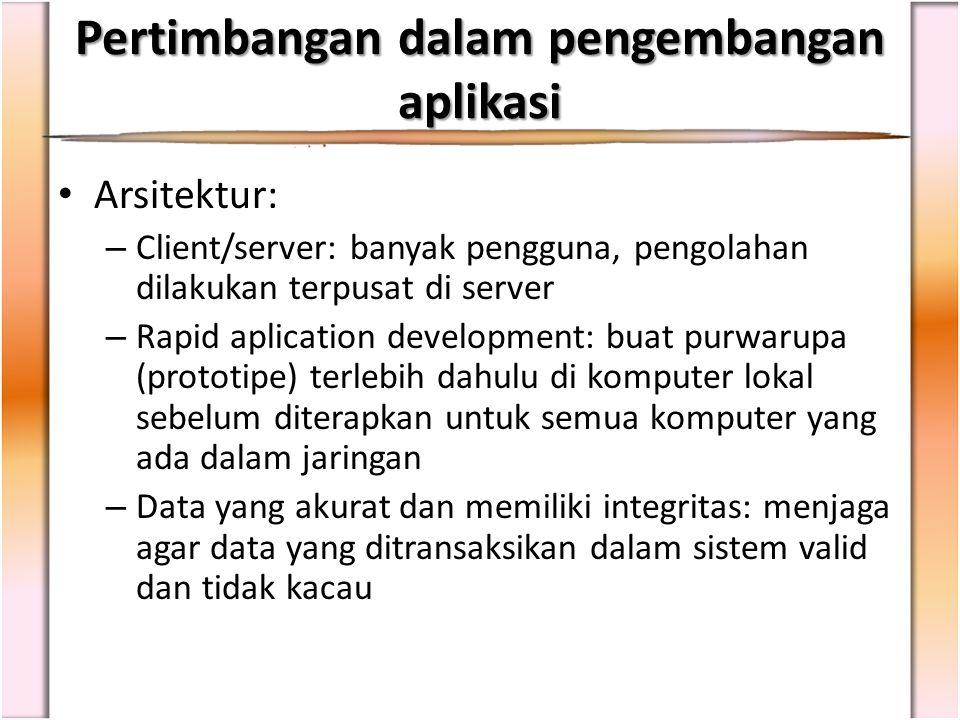 Arsitektur: – Client/server: banyak pengguna, pengolahan dilakukan terpusat di server – Rapid aplication development: buat purwarupa (prototipe) terle