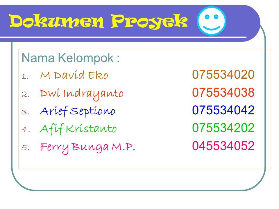 Dokumen Proyek Nama Kelompok : 1. M David Eko 075534020 2. Dwi Indrayanto 075534038 3. Arief Septiono 075534042 4. Afif Kristanto 075534202 5. Ferry B