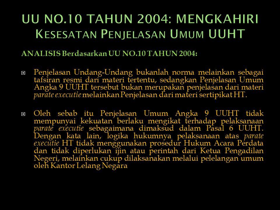 ANALISIS Berdasarkan UU NO.10 TAHUN 2004:  Penjelasan Undang-Undang bukanlah norma melainkan sebagai tafsiran resmi dari materi tertentu, sedangkan Penjelasan Umum Angka 9 UUHT tersebut bukan merupakan penjelasan dari materi parate executie melainkan Penjelasan dari materi sertipikat HT.