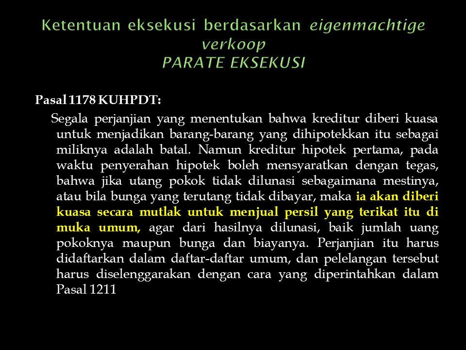Pasal 1178 KUHPDT: Segala perjanjian yang menentukan bahwa kreditur diberi kuasa untuk menjadikan barang-barang yang dihipotekkan itu sebagai miliknya