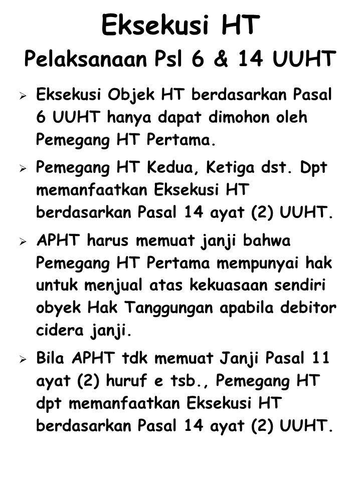 Eksekusi HT Pelaksanaan Psl 6 & 14 UUHT  Eksekusi Objek HT berdasarkan Pasal 6 UUHT hanya dapat dimohon oleh Pemegang HT Pertama.  Pemegang HT Kedua