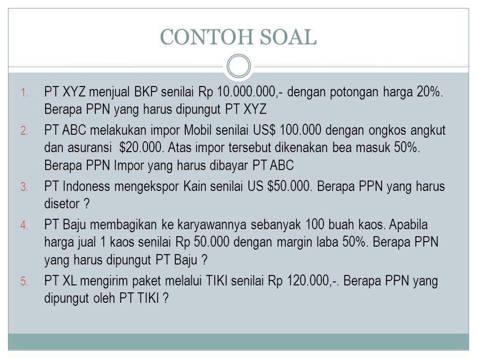 CONTOH SOAL 1. PT XYZ menjual BKP senilai Rp 10.000.000,- dengan potongan harga 20%. Berapa PPN yang harus dipungut PT XYZ 2. PT ABC melakukan impor M