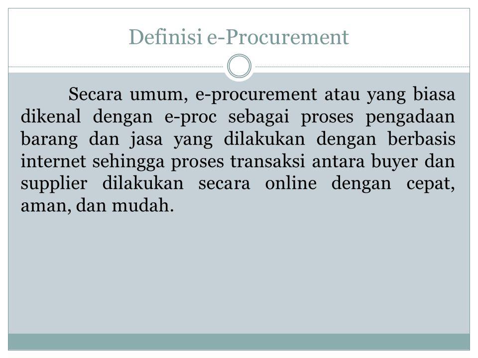 Definisi e-Procurement Secara umum, e-procurement atau yang biasa dikenal dengan e-proc sebagai proses pengadaan barang dan jasa yang dilakukan dengan