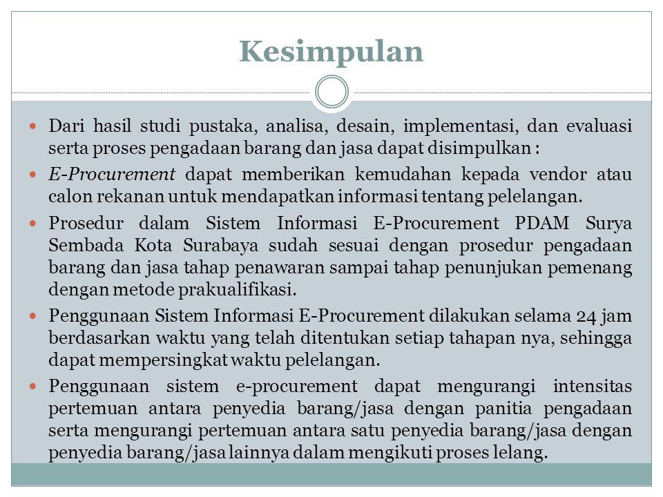 Kesimpulan Dari hasil studi pustaka, analisa, desain, implementasi, dan evaluasi serta proses pengadaan barang dan jasa dapat disimpulkan : E-Procurem