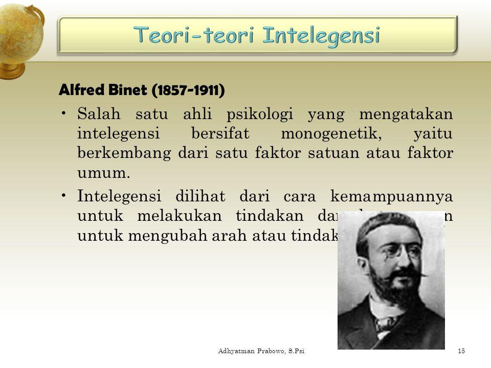 Alfred Binet (1857-1911) Salah satu ahli psikologi yang mengatakan intelegensi bersifat monogenetik, yaitu berkembang dari satu faktor satuan atau fak