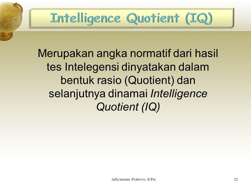 Merupakan angka normatif dari hasil tes Intelegensi dinyatakan dalam bentuk rasio (Quotient) dan selanjutnya dinamai Intelligence Quotient (IQ) 22Adhy