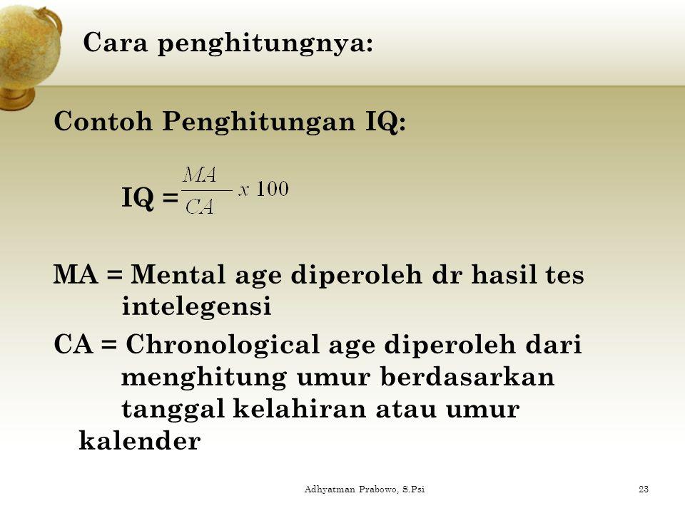 Contoh Penghitungan IQ: IQ = MA = Mental age diperoleh dr hasil tes intelegensi CA = Chronological age diperoleh dari menghitung umur berdasarkan tang