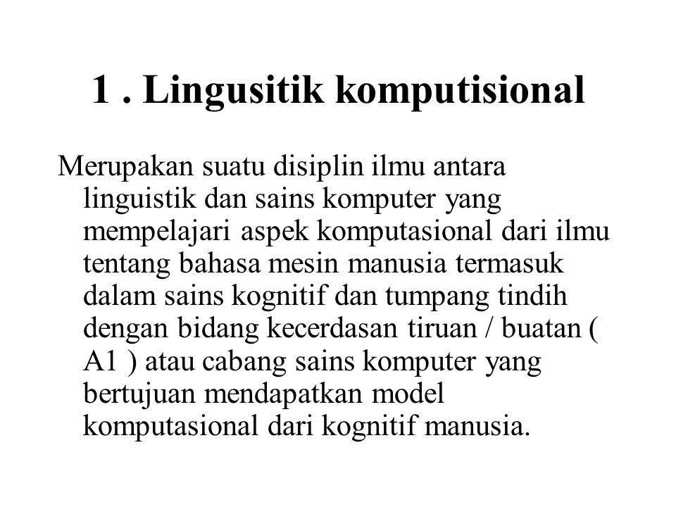1. Lingusitik komputisional Merupakan suatu disiplin ilmu antara linguistik dan sains komputer yang mempelajari aspek komputasional dari ilmu tentang