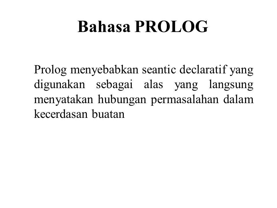 Bahasa PROLOG Prolog menyebabkan seantic declaratif yang digunakan sebagai alas yang langsung menyatakan hubungan permasalahan dalam kecerdasan buatan