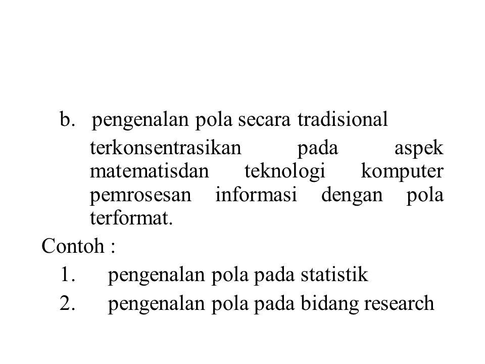 b. pengenalan pola secara tradisional terkonsentrasikan pada aspek matematisdan teknologi komputer pemrosesan informasi dengan pola terformat. Contoh