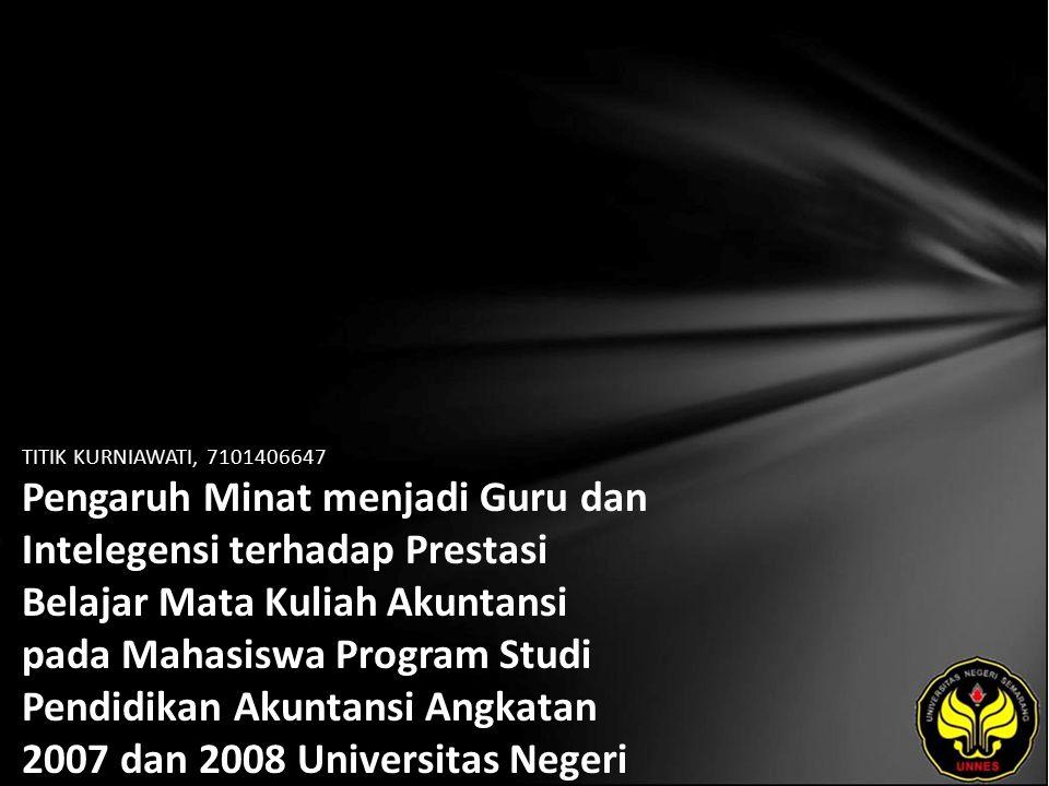 TITIK KURNIAWATI, 7101406647 Pengaruh Minat menjadi Guru dan Intelegensi terhadap Prestasi Belajar Mata Kuliah Akuntansi pada Mahasiswa Program Studi Pendidikan Akuntansi Angkatan 2007 dan 2008 Universitas Negeri Semarang