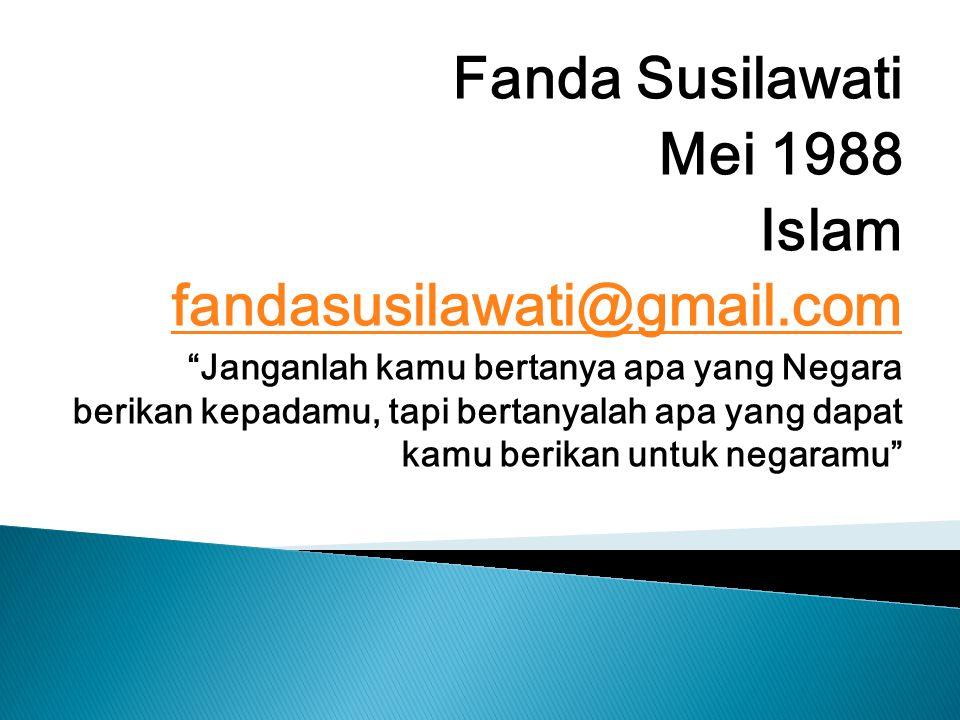 Fanda Susilawati Mei 1988 Islam fandasusilawati@gmail.com Janganlah kamu bertanya apa yang Negara berikan kepadamu, tapi bertanyalah apa yang dapat kamu berikan untuk negaramu